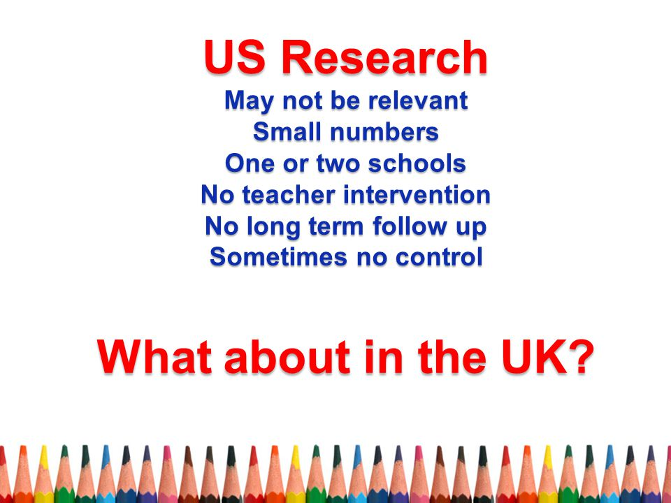 US Research May not be relevant Small numbers One or two schools No teacher intervention No long term follow up Sometimes no control What about in the UK?