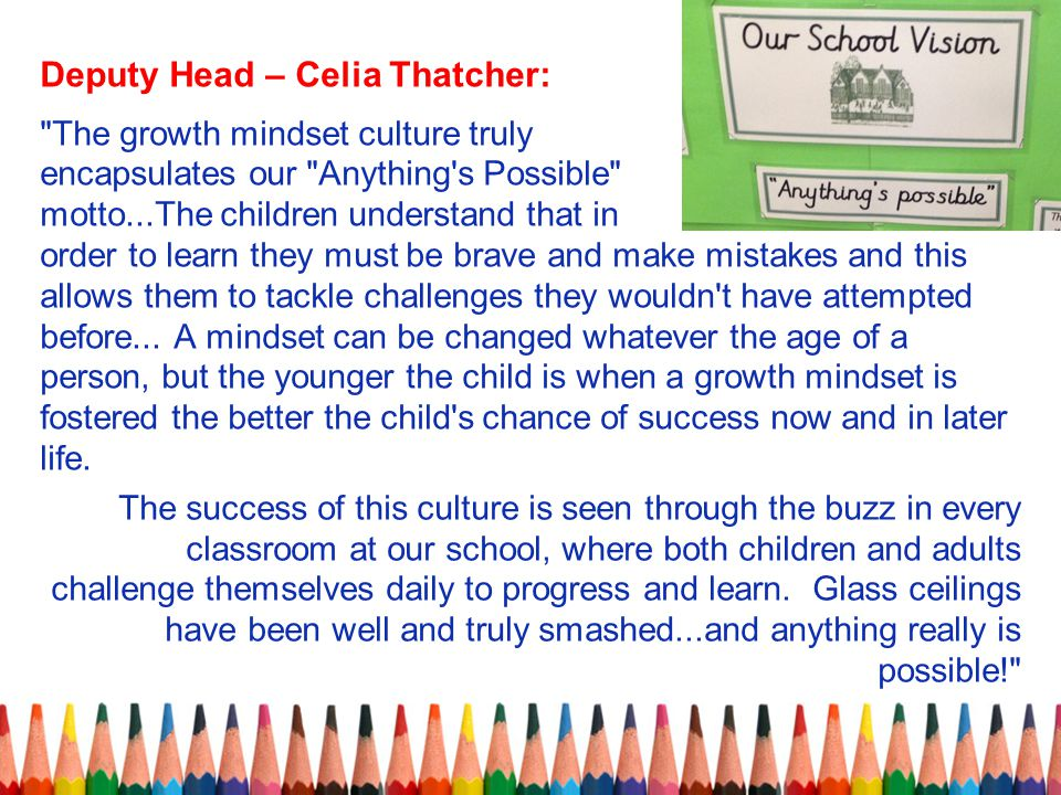 Deputy Head – Celia Thatcher: The growth mindset culture truly encapsulates our Anything s Possible motto...The children understand that in order to learn they must be brave and make mistakes and this allows them to tackle challenges they wouldn t have attempted before...
