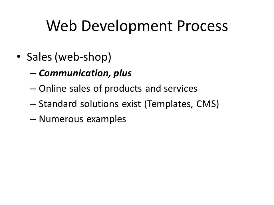 Web Development Process Sales (web-shop) – Communication, plus – Online sales of products and services – Standard solutions exist (Templates, CMS) – Numerous examples