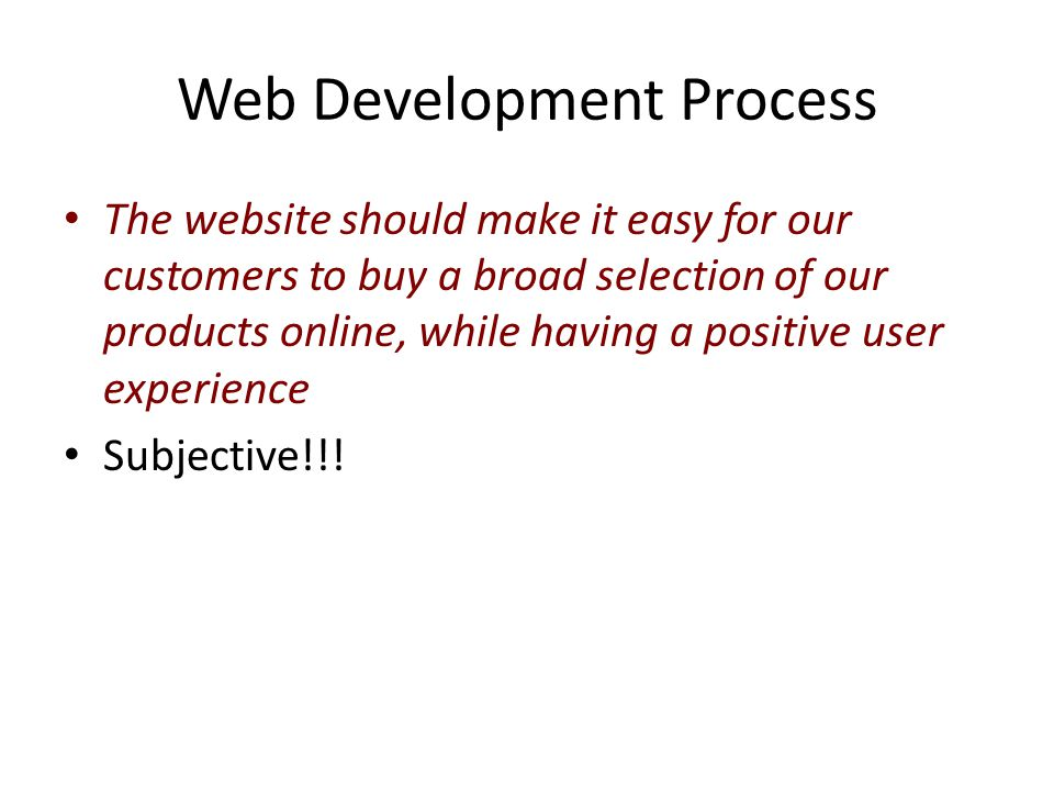 Web Development Process The website should make it easy for our customers to buy a broad selection of our products online, while having a positive user experience Subjective!!!