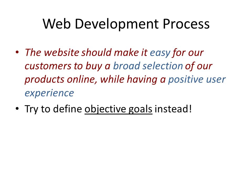 Web Development Process The website should make it easy for our customers to buy a broad selection of our products online, while having a positive user experience Try to define objective goals instead!