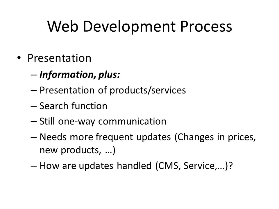 Web Development Process Presentation – Information, plus: – Presentation of products/services – Search function – Still one-way communication – Needs more frequent updates (Changes in prices, new products, …) – How are updates handled (CMS, Service,…)?