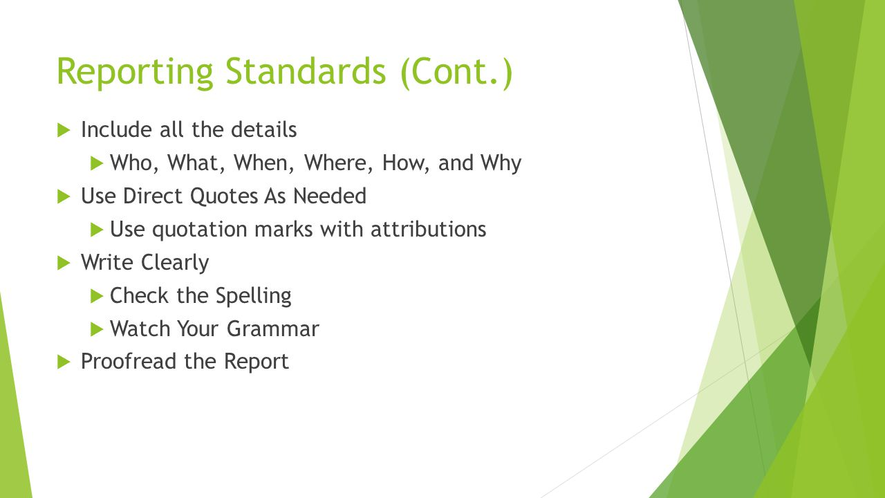 Reporting Standards (Cont.)  Include all the details  Who, What, When, Where, How, and Why  Use Direct Quotes As Needed  Use quotation marks with attributions  Write Clearly  Check the Spelling  Watch Your Grammar  Proofread the Report
