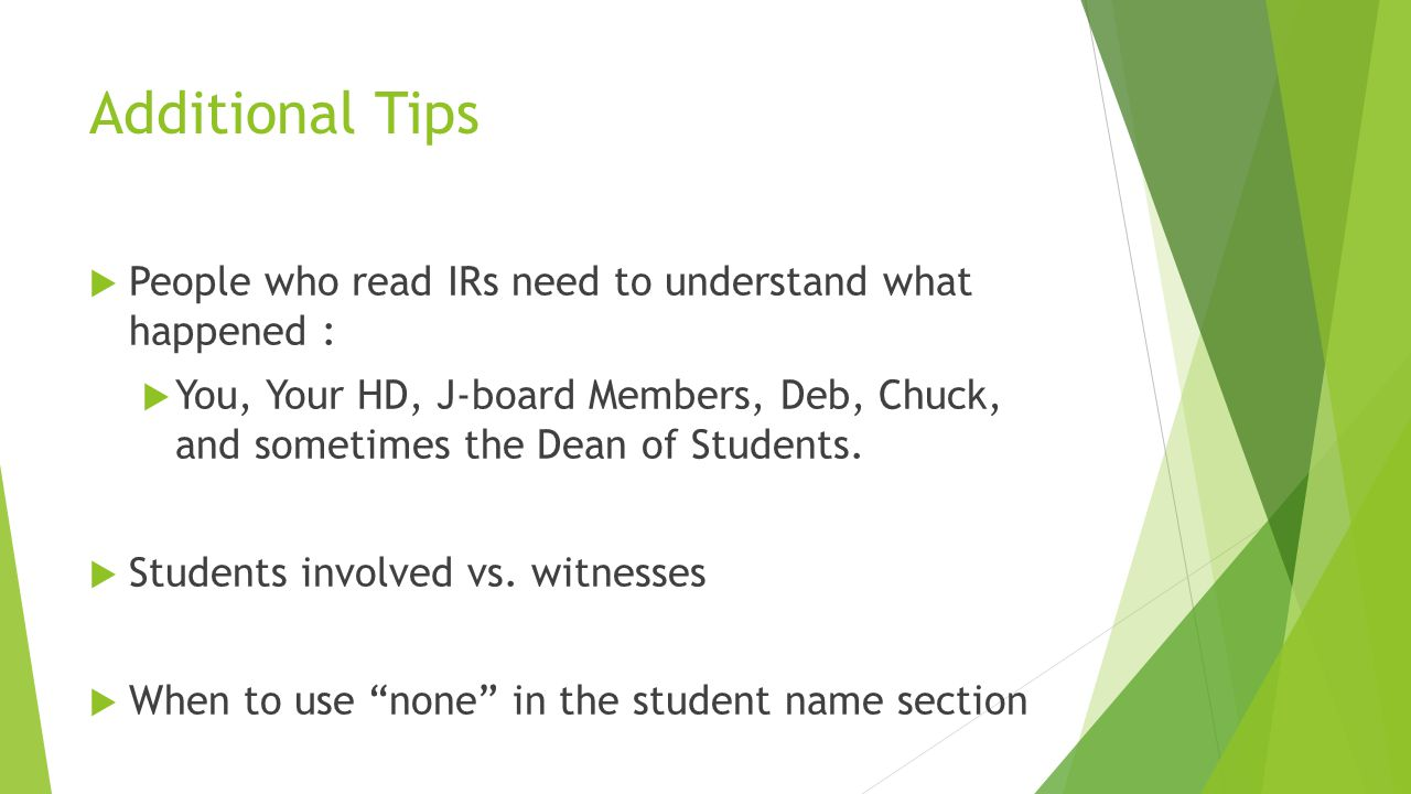 Additional Tips  People who read IRs need to understand what happened :  You, Your HD, J-board Members, Deb, Chuck, and sometimes the Dean of Students.