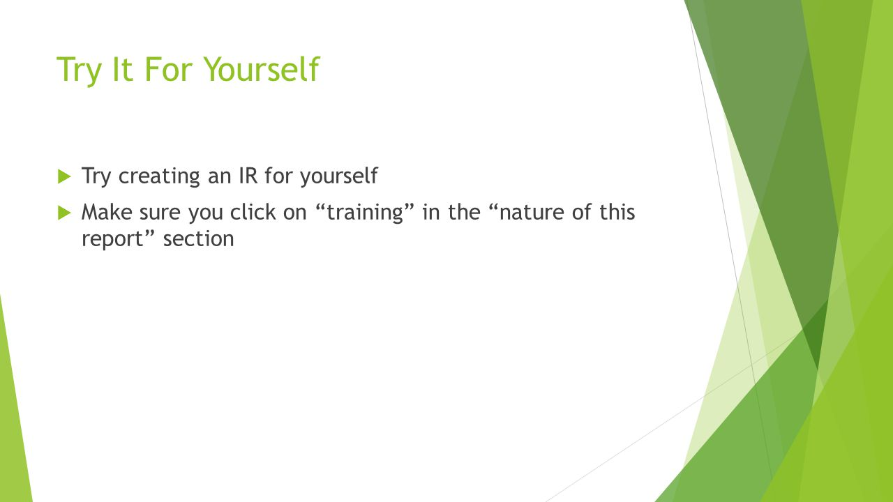Try It For Yourself  Try creating an IR for yourself  Make sure you click on training in the nature of this report section