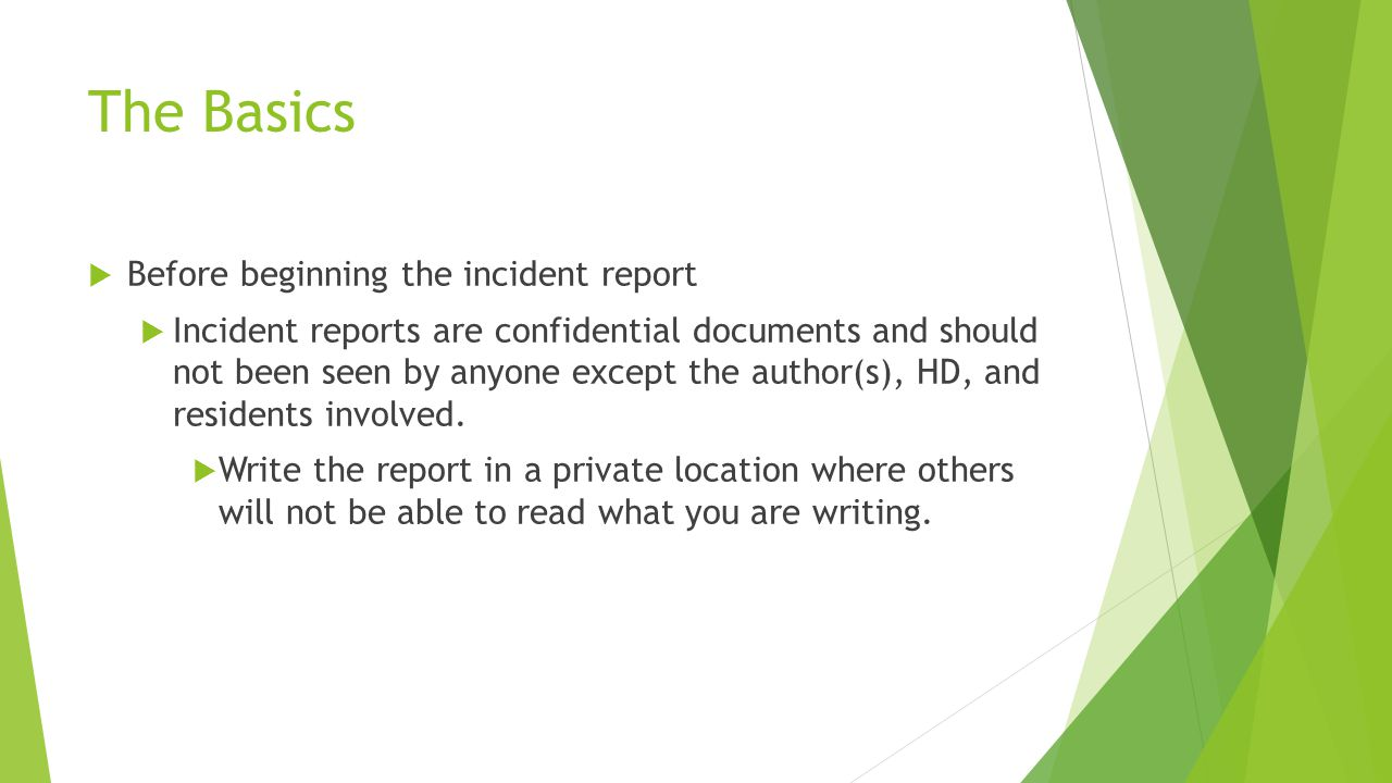 The Basics  Before beginning the incident report  Incident reports are confidential documents and should not been seen by anyone except the author(s), HD, and residents involved.