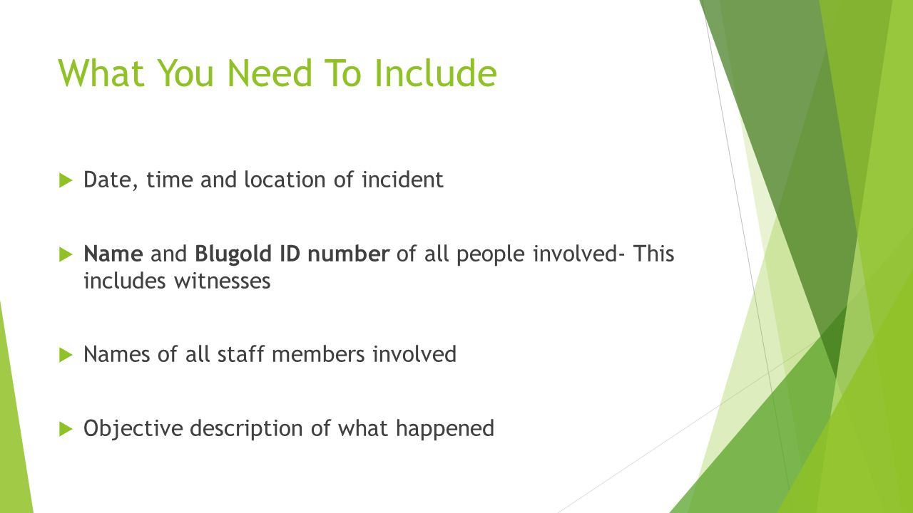 What You Need To Include  Date, time and location of incident  Name and Blugold ID number of all people involved- This includes witnesses  Names of all staff members involved  Objective description of what happened