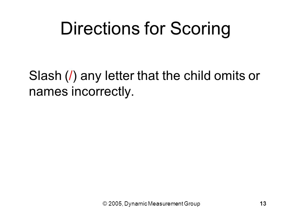 © 2005, Dynamic Measurement Group13 Directions for Scoring Slash (/) any letter that the child omits or names incorrectly.
