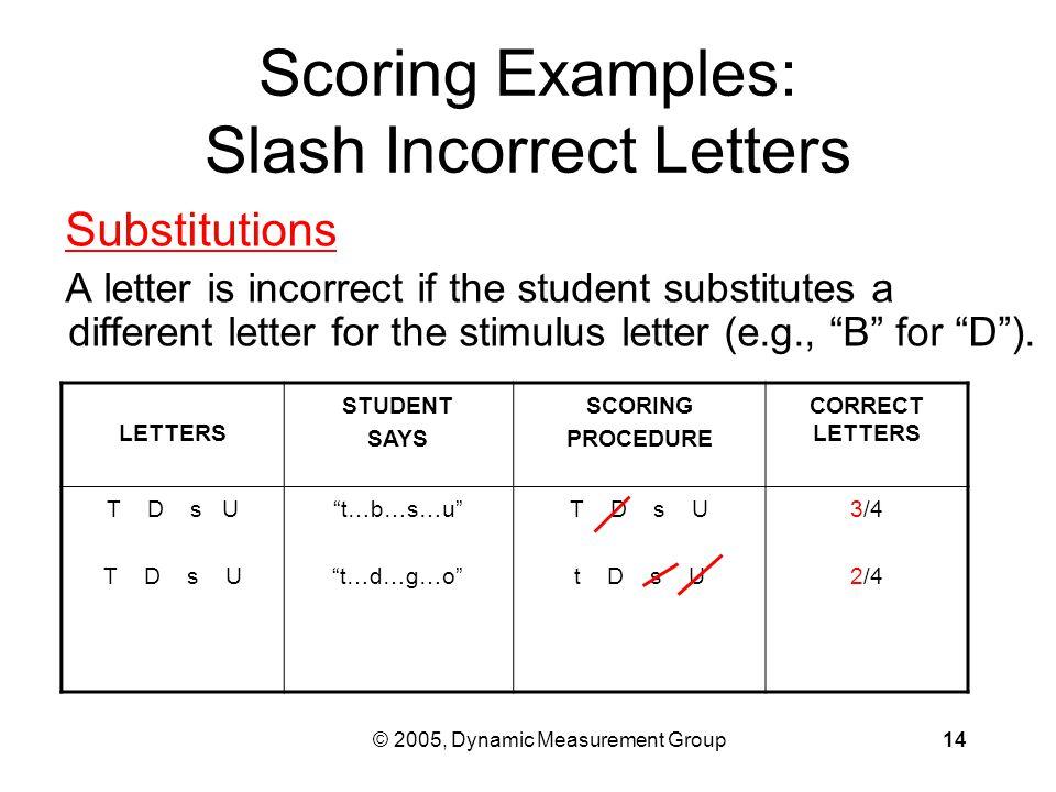 """© 2005, Dynamic Measurement Group14 LETTERS STUDENT SAYS SCORING PROCEDURE CORRECT LETTERS T D s U """"t…b…s…u"""" """"t…d…g…o"""" T D s U t D s U 3/4 2/4 Scoring"""