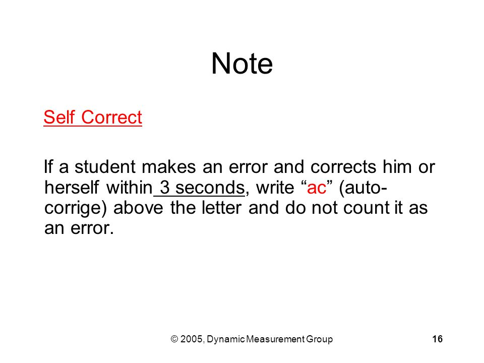© 2005, Dynamic Measurement Group16 Note Self Correct If a student makes an error and corrects him or herself within 3 seconds, write ac (auto- corrige) above the letter and do not count it as an error.