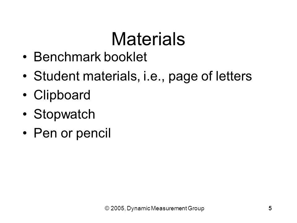 © 2005, Dynamic Measurement Group5 Materials Benchmark booklet Student materials, i.e., page of letters Clipboard Stopwatch Pen or pencil