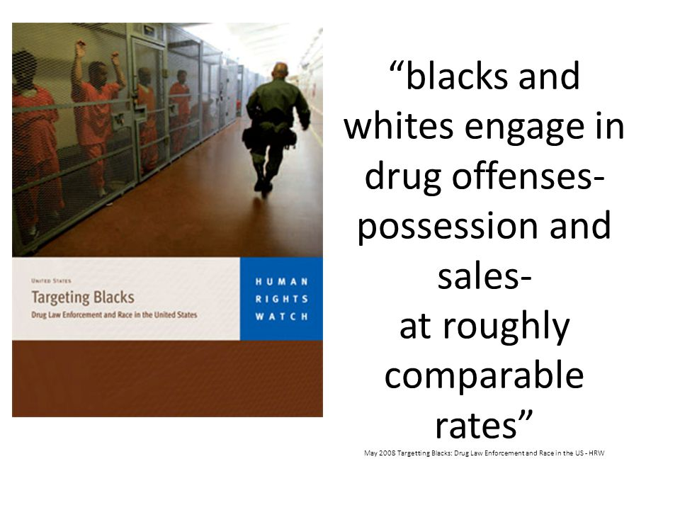 blacks and whites engage in drug offenses- possession and sales- at roughly comparable rates May 2008 Targetting Blacks: Drug Law Enforcement and Race in the US - HRW