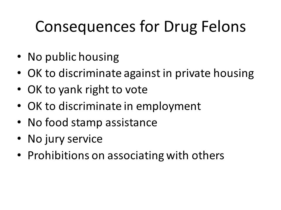 Consequences for Drug Felons No public housing OK to discriminate against in private housing OK to yank right to vote OK to discriminate in employment No food stamp assistance No jury service Prohibitions on associating with others