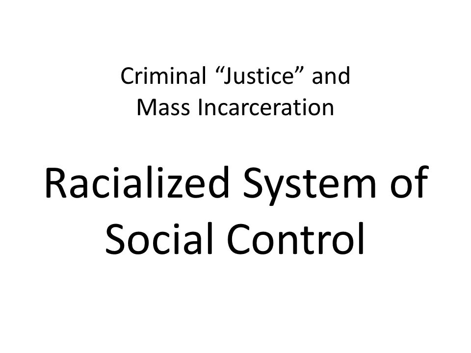 Criminal Justice and Mass Incarceration Racialized System of Social Control
