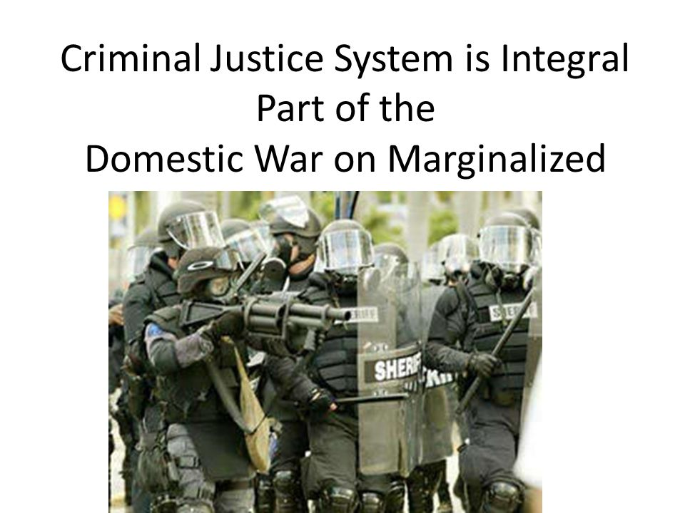 Criminal Justice System is Integral Part of the Domestic War on Marginalized