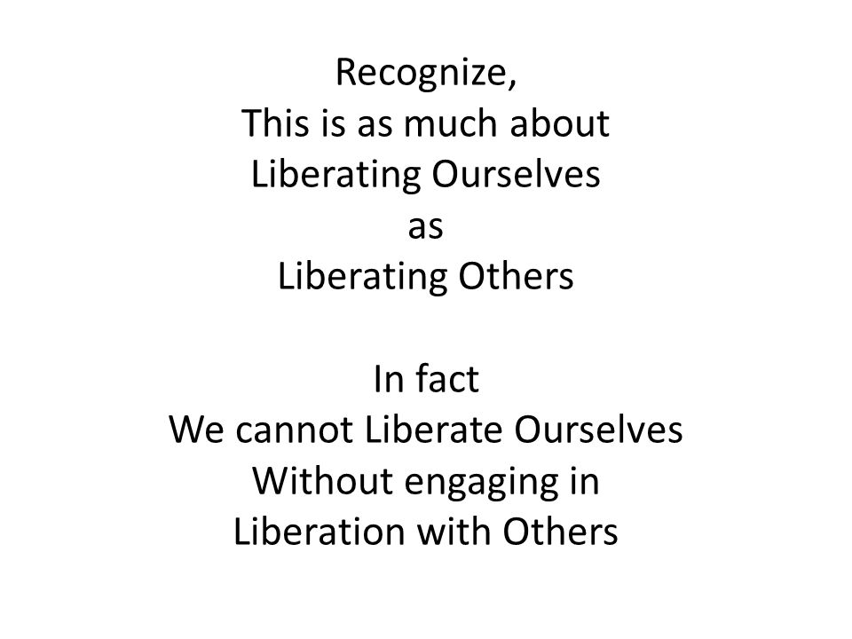 Recognize, This is as much about Liberating Ourselves as Liberating Others In fact We cannot Liberate Ourselves Without engaging in Liberation with Others