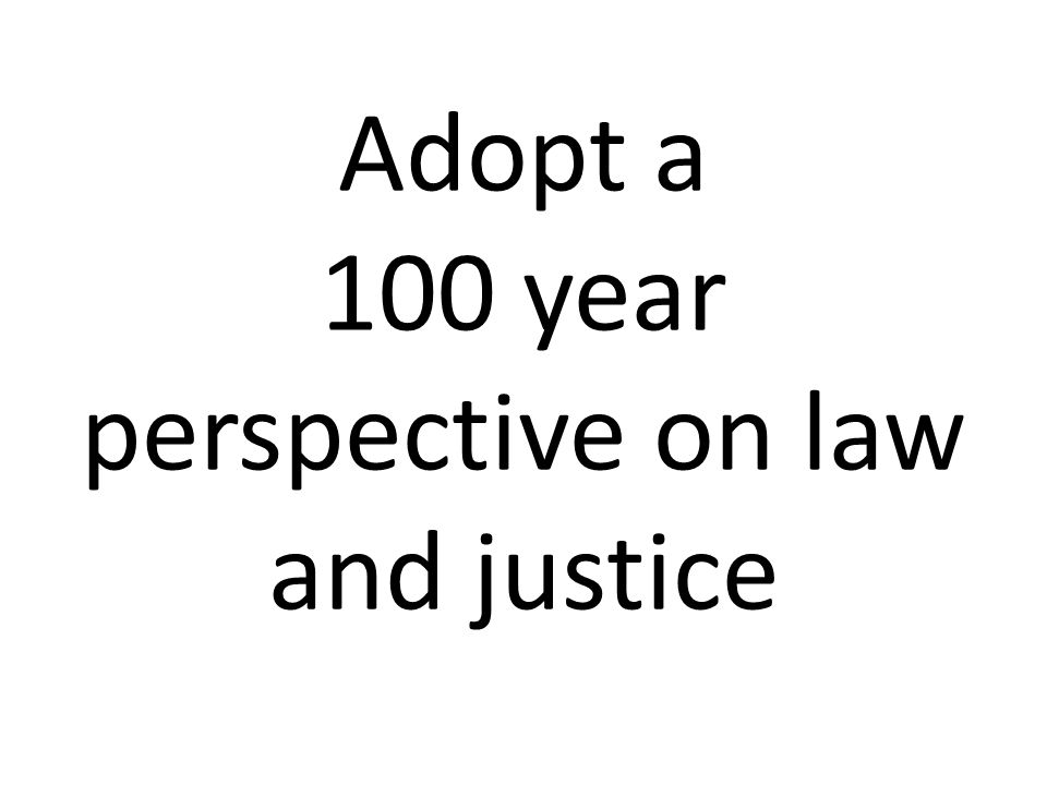 Adopt a 100 year perspective on law and justice