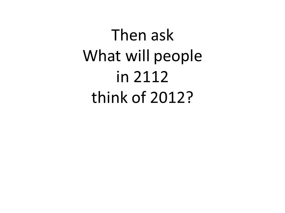 Then ask What will people in 2112 think of 2012?
