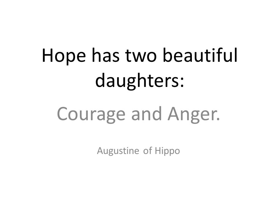 Hope has two beautiful daughters: Courage and Anger. Augustine of Hippo