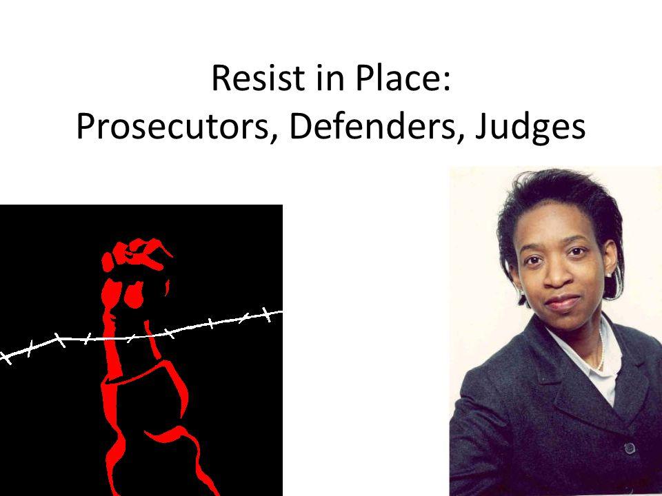 Resist in Place: Prosecutors, Defenders, Judges