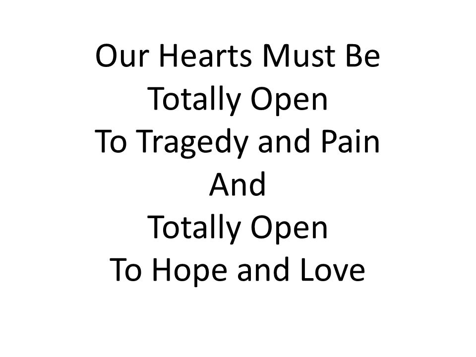 Our Hearts Must Be Totally Open To Tragedy and Pain And Totally Open To Hope and Love