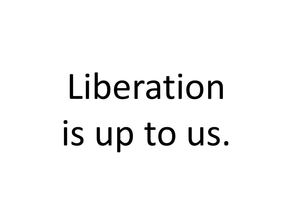 Liberation is up to us.