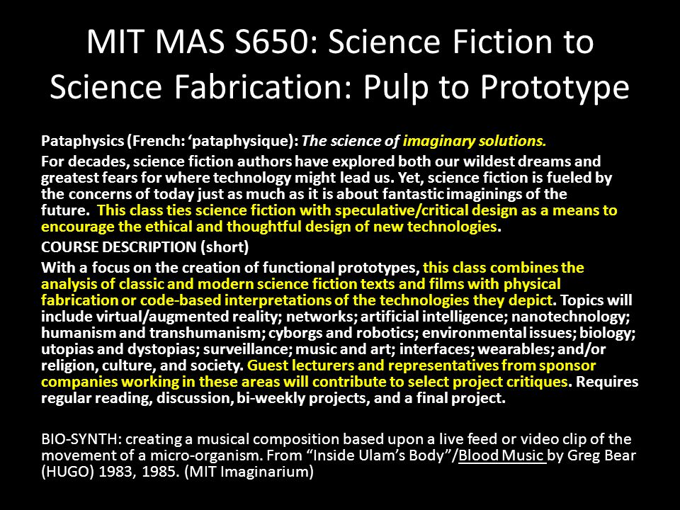 MIT MAS S650: Science Fiction to Science Fabrication: Pulp to Prototype Pataphysics (French: 'pataphysique): The science of imaginary solutions. For d
