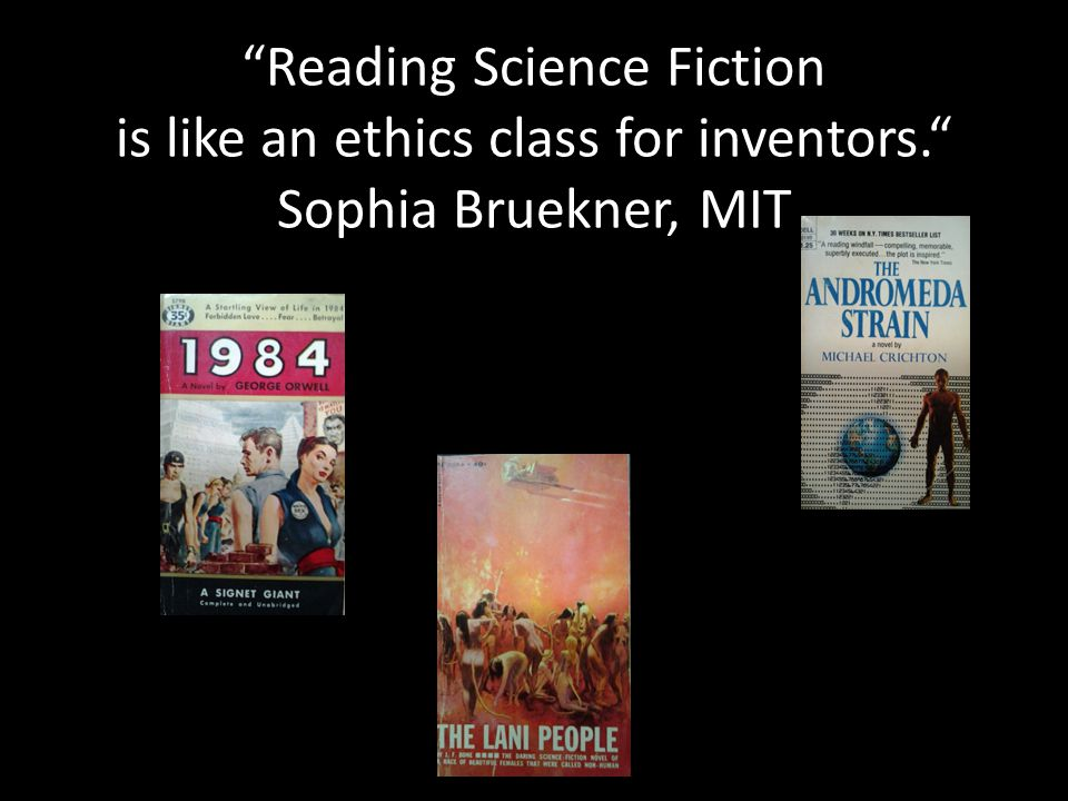 """Reading Science Fiction is like an ethics class for inventors."" Sophia Bruekner, MIT"