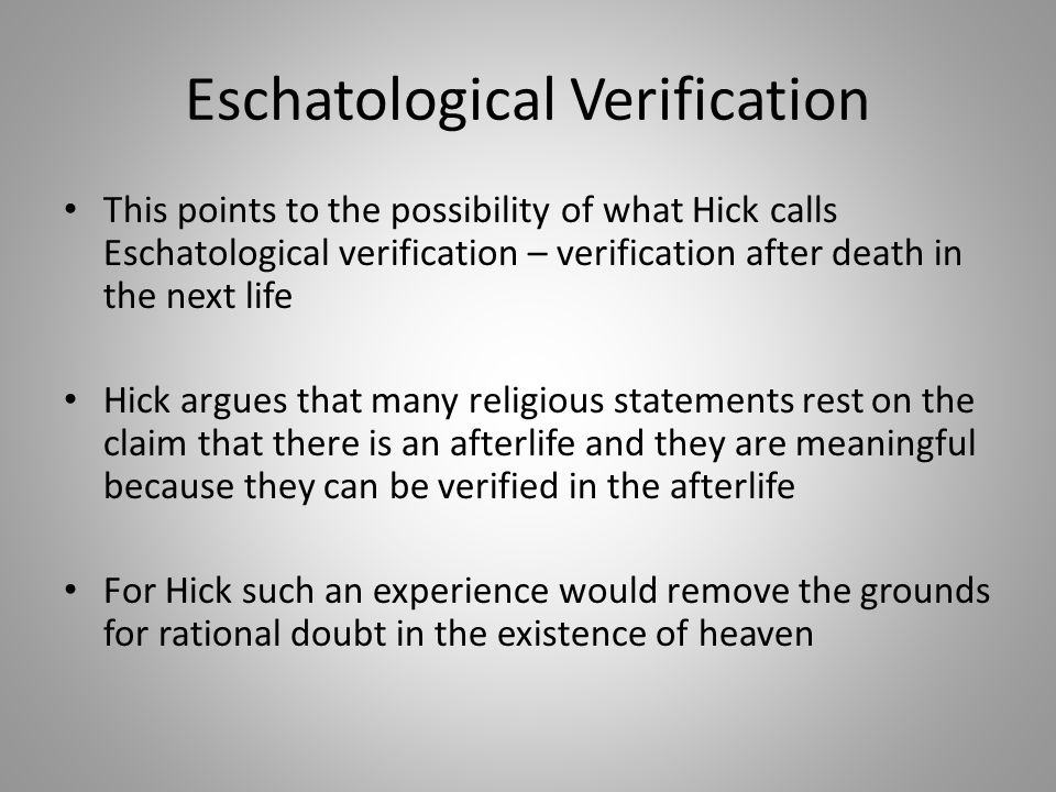 Eschatological Verification This points to the possibility of what Hick calls Eschatological verification – verification after death in the next life Hick argues that many religious statements rest on the claim that there is an afterlife and they are meaningful because they can be verified in the afterlife For Hick such an experience would remove the grounds for rational doubt in the existence of heaven