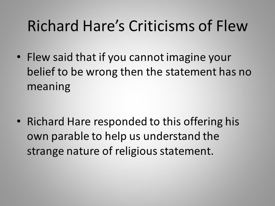 Richard Hare's Criticisms of Flew Flew said that if you cannot imagine your belief to be wrong then the statement has no meaning Richard Hare responded to this offering his own parable to help us understand the strange nature of religious statement.