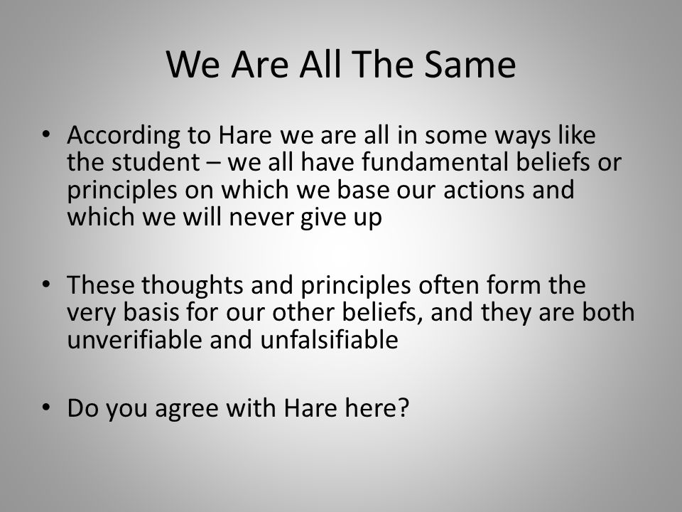 We Are All The Same According to Hare we are all in some ways like the student – we all have fundamental beliefs or principles on which we base our actions and which we will never give up These thoughts and principles often form the very basis for our other beliefs, and they are both unverifiable and unfalsifiable Do you agree with Hare here?