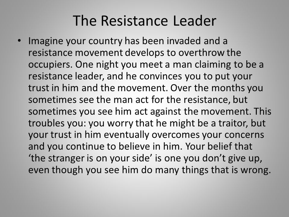 The Resistance Leader Imagine your country has been invaded and a resistance movement develops to overthrow the occupiers.