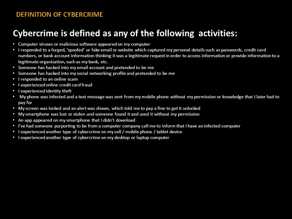 DEFINITION OF CYBERCRIME Cybercrime is defined as any of the following activities: Computer viruses or malicious software appeared on my computer I responded to a forged, 'spoofed' or fake email or website which captured my personal details such as passwords, credit card numbers, or bank account information thinking it was a legitimate request in order to access information or provide information to a legitimate organization, such as my bank, etc.
