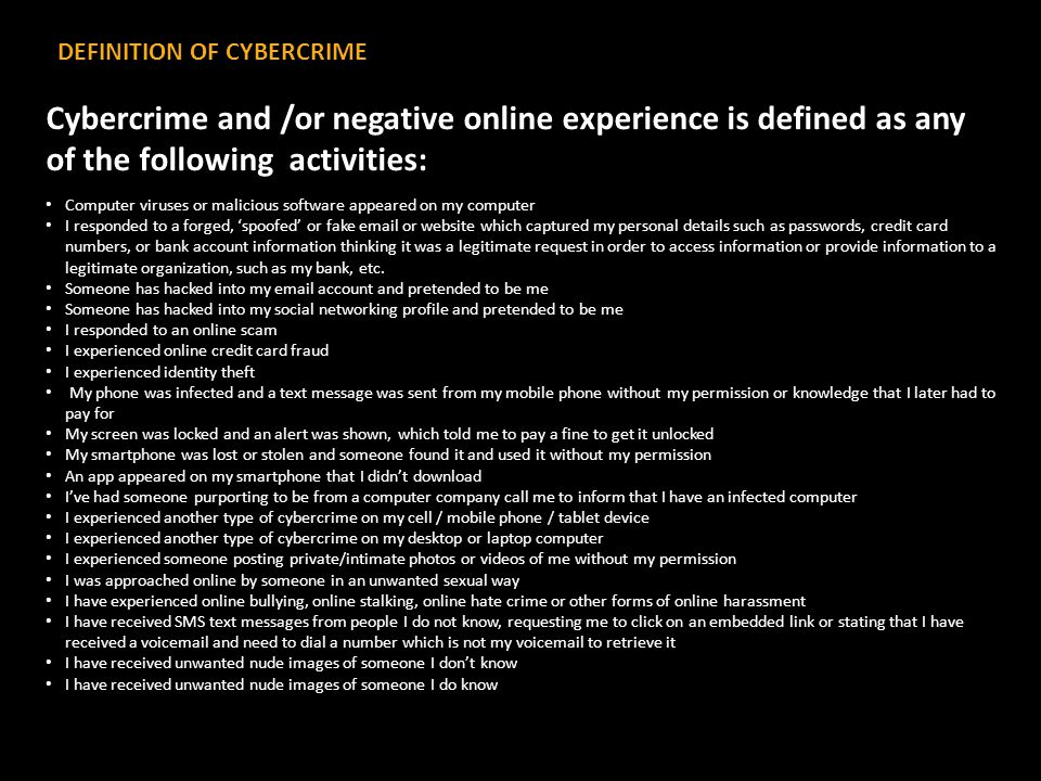 DEFINITION OF CYBERCRIME Cybercrime and /or negative online experience is defined as any of the following activities: Computer viruses or malicious software appeared on my computer I responded to a forged, 'spoofed' or fake email or website which captured my personal details such as passwords, credit card numbers, or bank account information thinking it was a legitimate request in order to access information or provide information to a legitimate organization, such as my bank, etc.