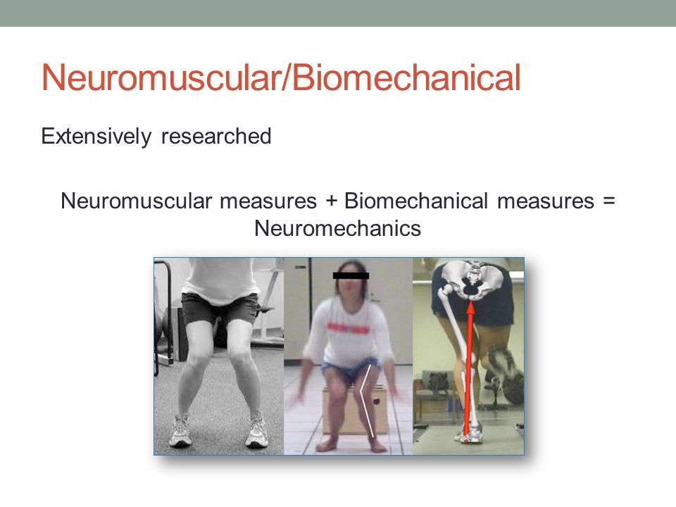 Neuromuscular/Biomechanical Extensively researched Neuromuscular measures + Biomechanical measures = Neuromechanics