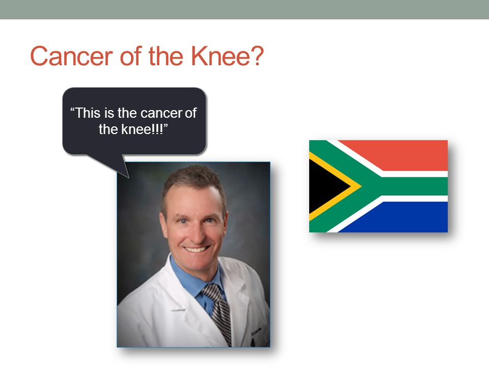 "Cancer of the Knee? ""This is the cancer of the knee!!!"""