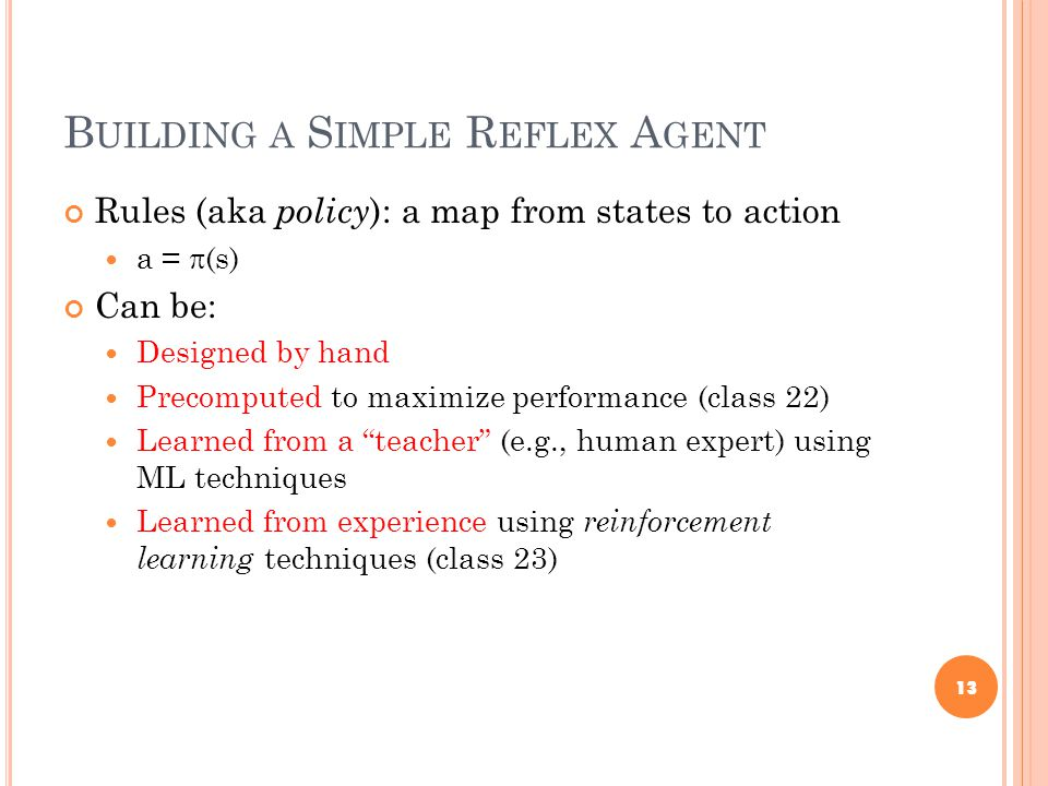 B UILDING A S IMPLE R EFLEX A GENT Rules (aka policy ): a map from states to action a =  (s) Can be: Designed by hand Precomputed to maximize performance (class 22) Learned from a teacher (e.g., human expert) using ML techniques Learned from experience using reinforcement learning techniques (class 23) 13
