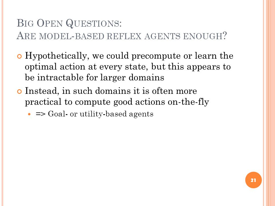 B IG O PEN Q UESTIONS : A RE MODEL - BASED REFLEX AGENTS ENOUGH ? Hypothetically, we could precompute or learn the optimal action at every state, but