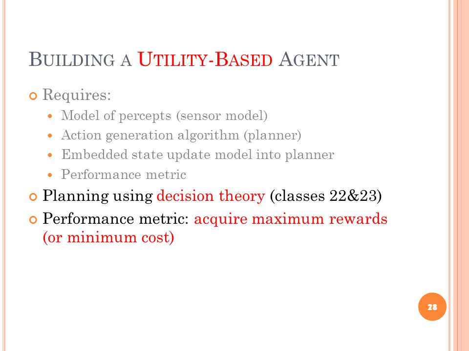 B UILDING A U TILITY -B ASED A GENT Requires: Model of percepts (sensor model) Action generation algorithm (planner) Embedded state update model into planner Performance metric Planning using decision theory (classes 22&23) Performance metric: acquire maximum rewards (or minimum cost) 28