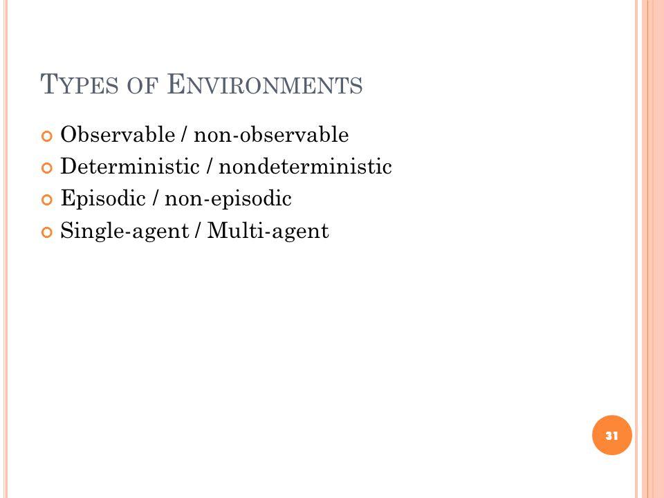 T YPES OF E NVIRONMENTS Observable / non-observable Deterministic / nondeterministic Episodic / non-episodic Single-agent / Multi-agent 31