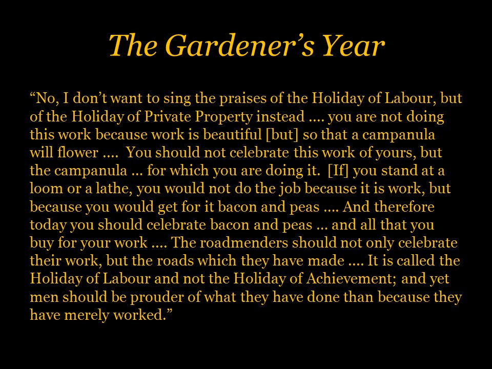 The Gardener's Year No, I don't want to sing the praises of the Holiday of Labour, but of the Holiday of Private Property instead....