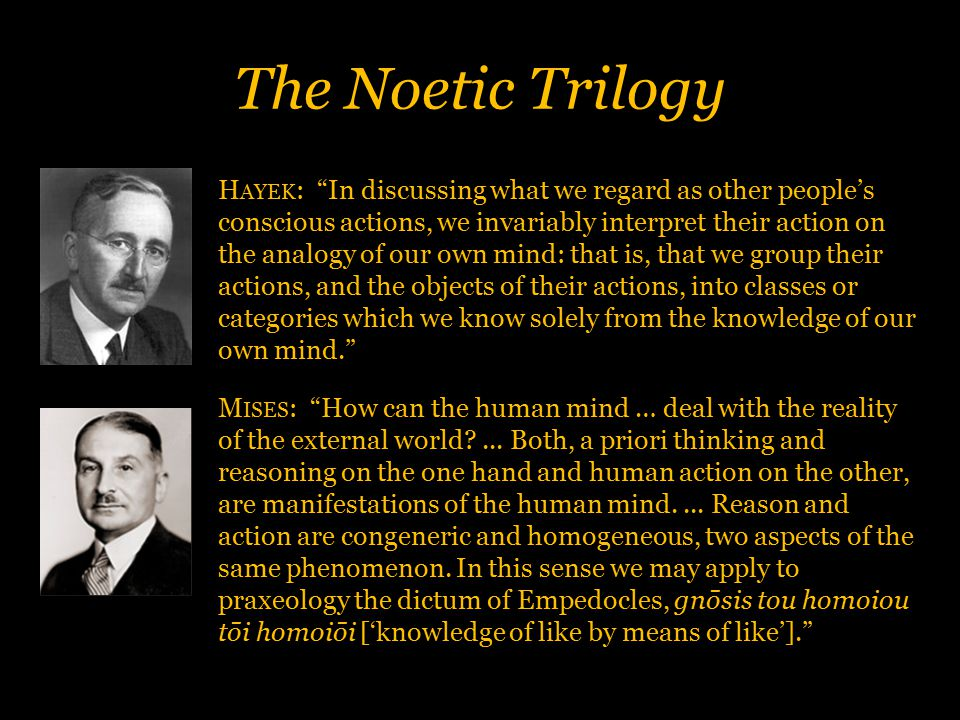 The Noetic Trilogy H AYEK : In discussing what we regard as other people's conscious actions, we invariably interpret their action on the analogy of our own mind: that is, that we group their actions, and the objects of their actions, into classes or categories which we know solely from the knowledge of our own mind. M ISES : How can the human mind … deal with the reality of the external world?...