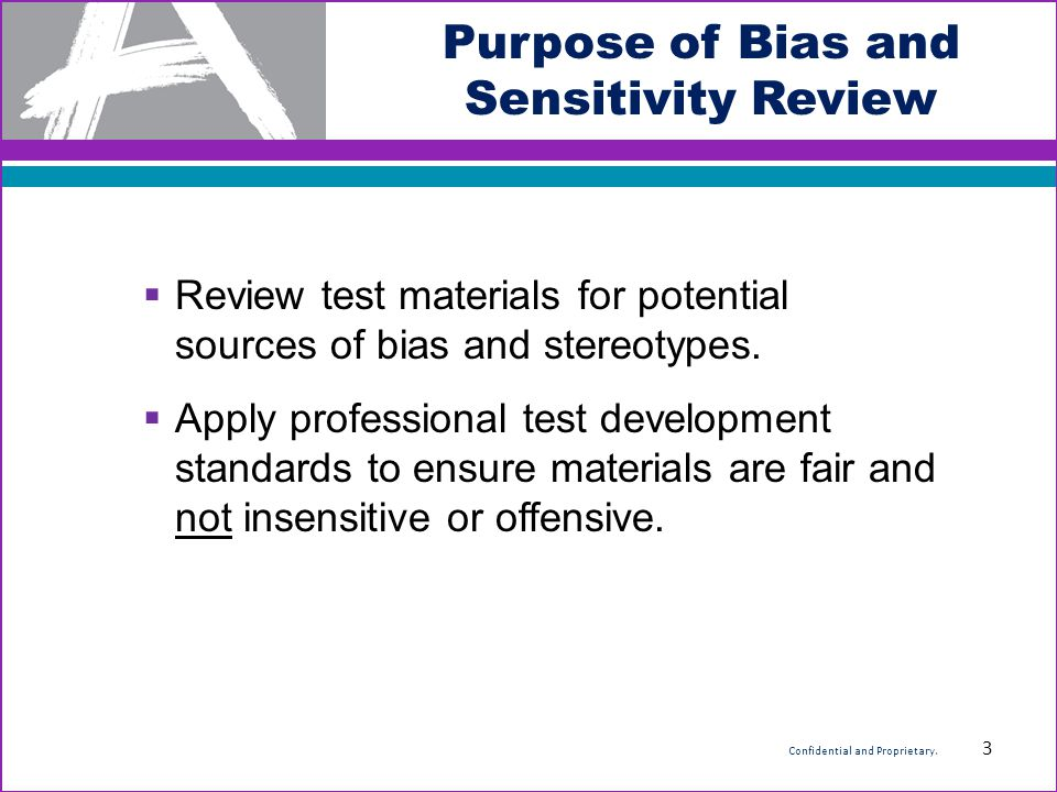Purpose of Bias and Sensitivity Review  Review test materials for potential sources of bias and stereotypes.  Apply professional test development st