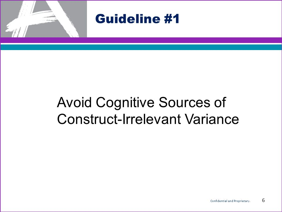 Guideline #1 Avoid Cognitive Sources of Construct-Irrelevant Variance 6 Confidential and Proprietary.