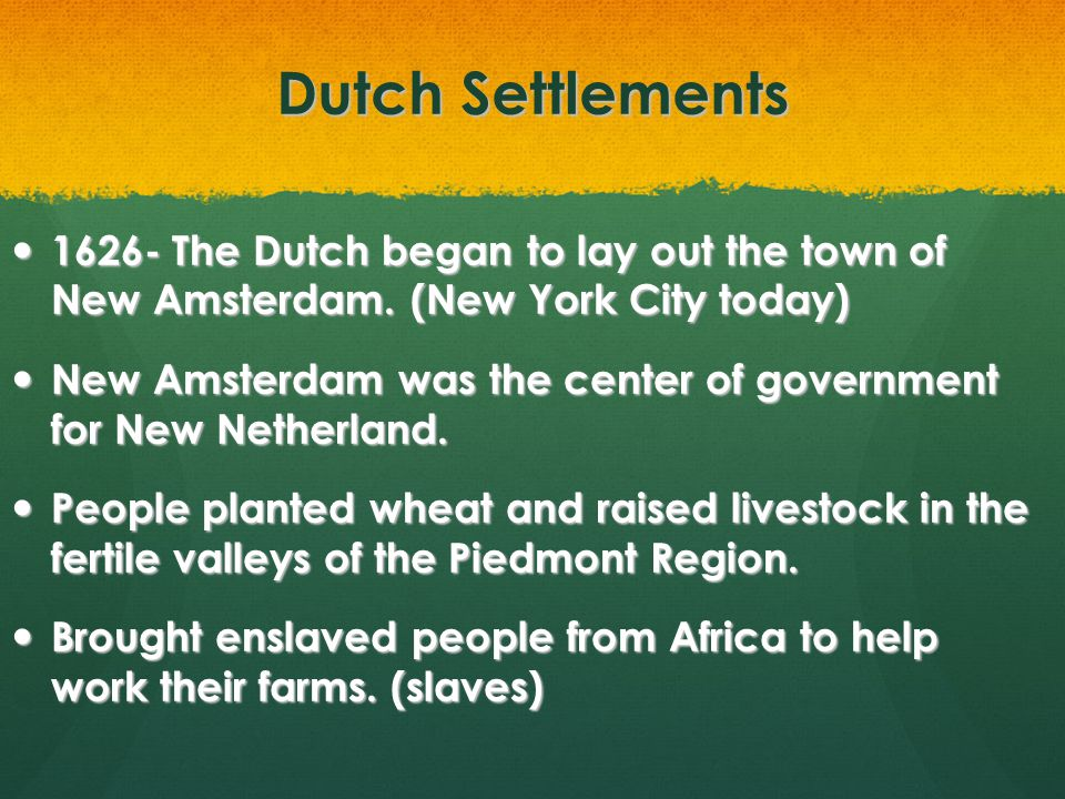 Dutch Settlements 1626- The Dutch began to lay out the town of New Amsterdam. (New York City today) 1626- The Dutch began to lay out the town of New A