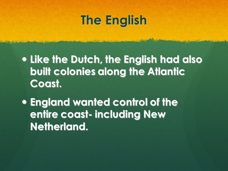 The English Like the Dutch, the English had also built colonies along the Atlantic Coast. Like the Dutch, the English had also built colonies along th