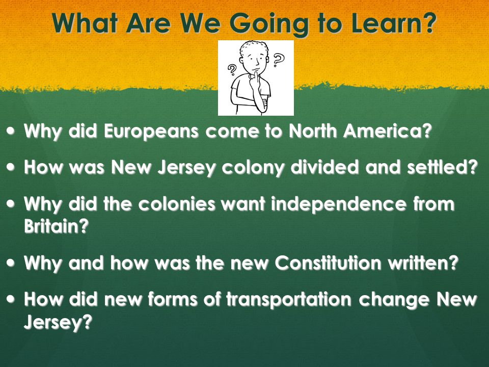 What Are We Going to Learn? Why did Europeans come to North America? Why did Europeans come to North America? How was New Jersey colony divided and se