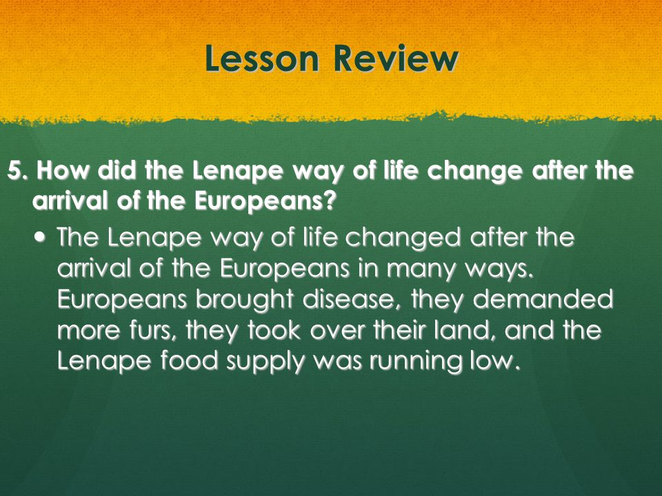 Lesson Review 5. How did the Lenape way of life change after the arrival of the Europeans? The Lenape way of life changed after the arrival of the Eur