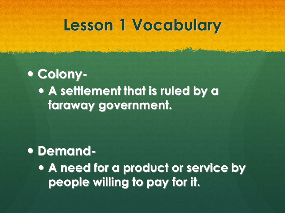 Lesson 1 Vocabulary Colony- Colony- A settlement that is ruled by a faraway government. A settlement that is ruled by a faraway government. Demand- De