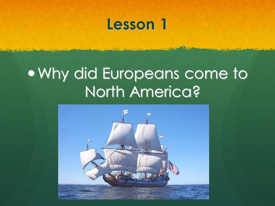 Lesson 1 Why did Europeans come to North America? Why did Europeans come to North America?